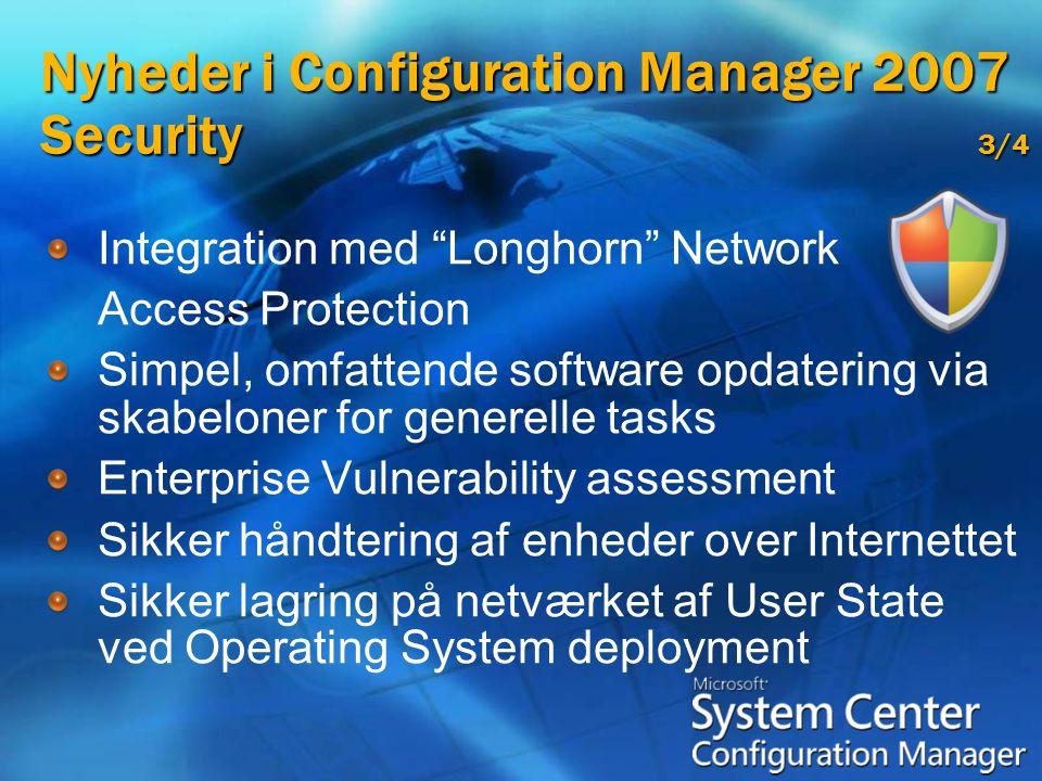 Nyheder i Configuration Manager 2007 Security 3/4 Integration med Longhorn Network Access Protection Simpel, omfattende software opdatering via skabeloner for generelle tasks Enterprise Vulnerability assessment Sikker håndtering af enheder over Internettet Sikker lagring på netværket af User State ved Operating System deployment