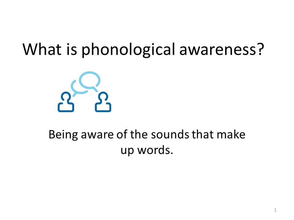 What is phonological awareness? Being aware of the sounds that make up words. 1