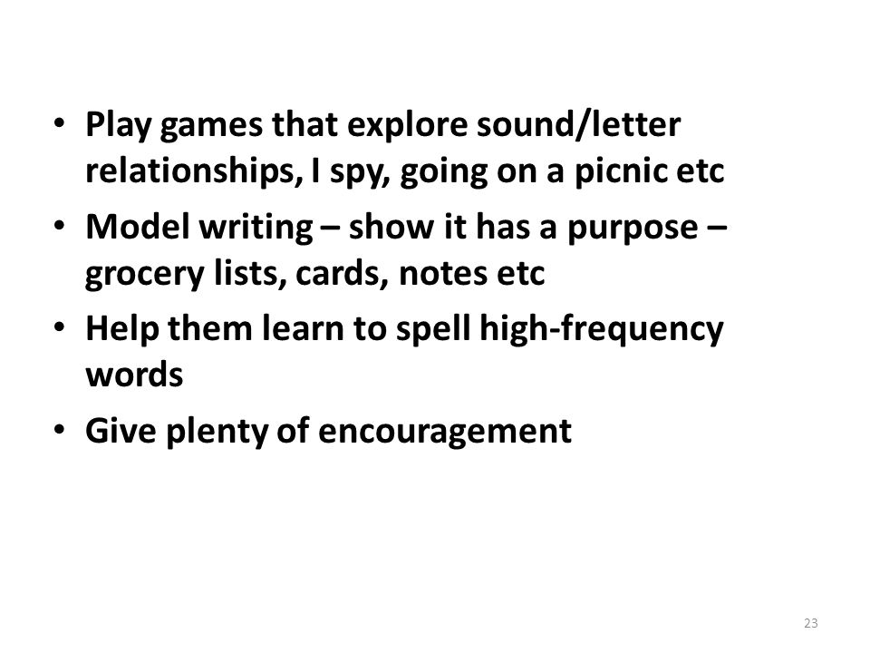 Play games that explore sound/letter relationships, I spy, going on a picnic etc Model writing – show it has a purpose – grocery lists, cards, notes etc Help them learn to spell high-frequency words Give plenty of encouragement 23