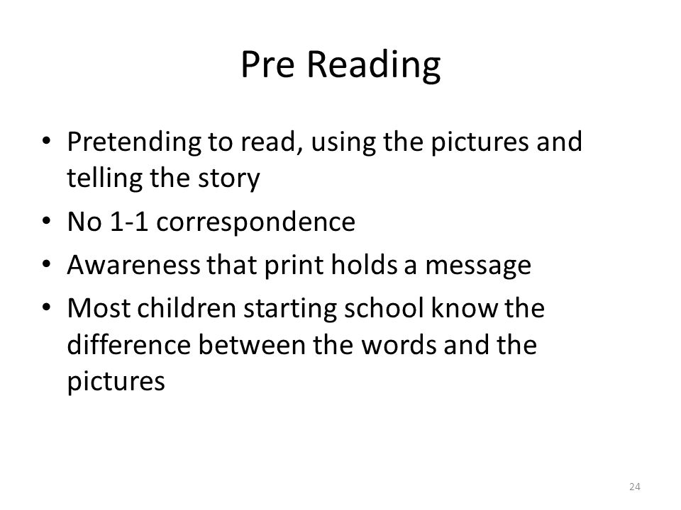 Pre Reading Pretending to read, using the pictures and telling the story No 1-1 correspondence Awareness that print holds a message Most children starting school know the difference between the words and the pictures 24