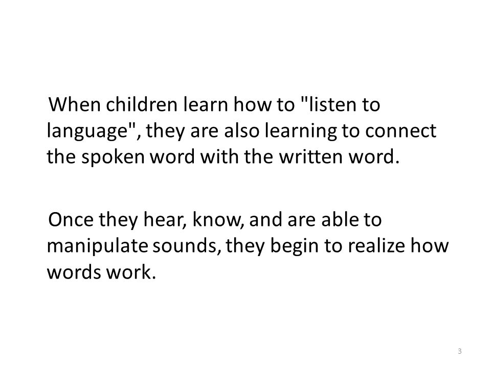 When children learn how to listen to language , they are also learning to connect the spoken word with the written word.