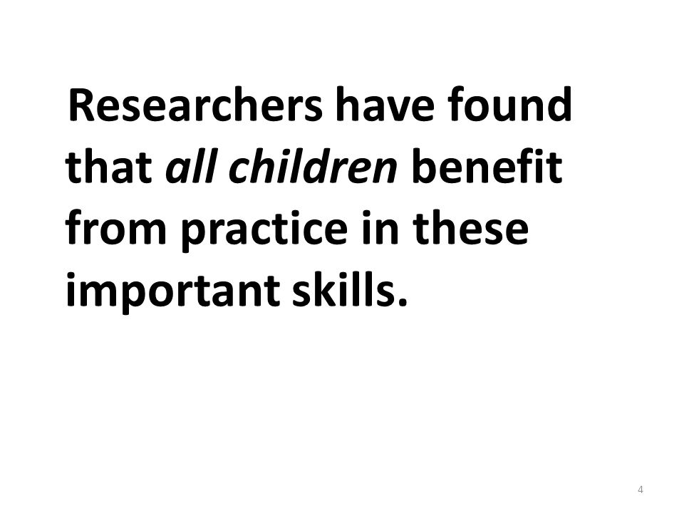 Researchers have found that all children benefit from practice in these important skills. 4