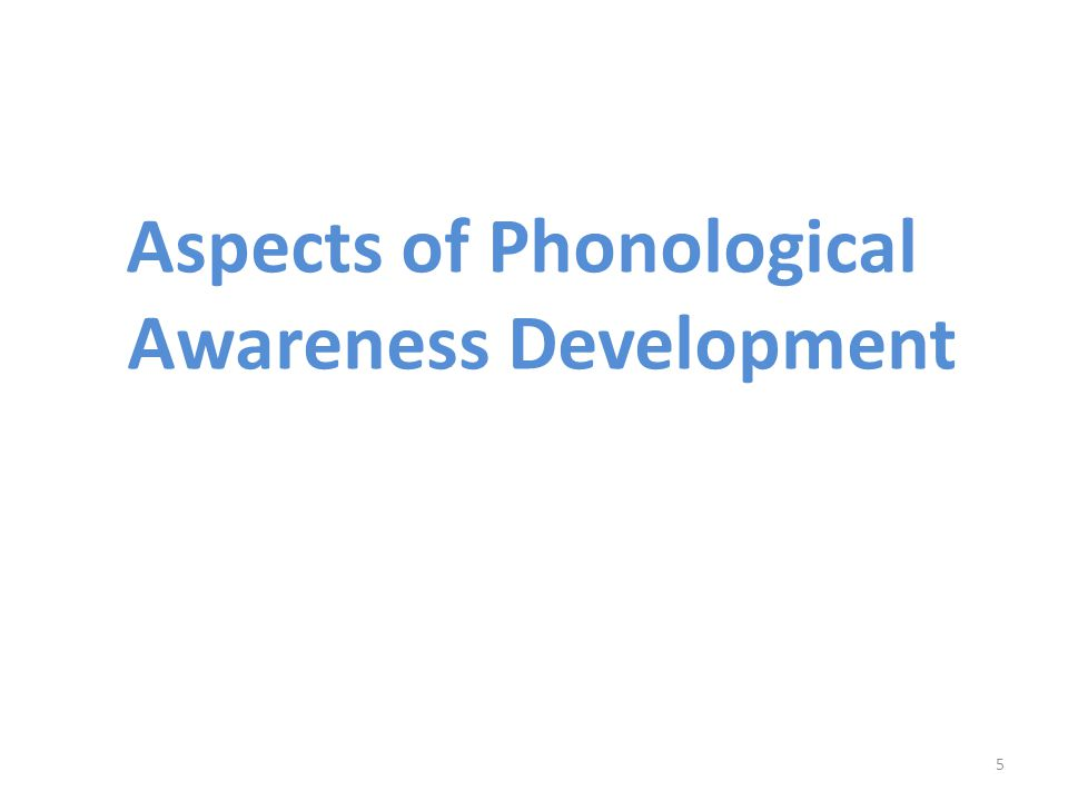 Aspects of Phonological Awareness Development 5