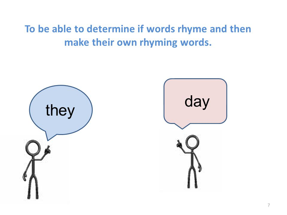To be able to determine if words rhyme and then make their own rhyming words. 7 they day