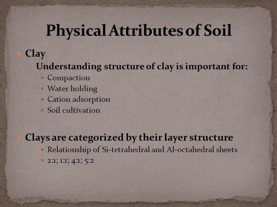 Clay Understanding structure of clay is important for: Compaction Water holding Cation adsorption Soil cultivation Clays are categorized by their layer structure Relationship of Si-tetrahedral and Al-octahedral sheets 2:1; 1:1; 4:1; 5:2
