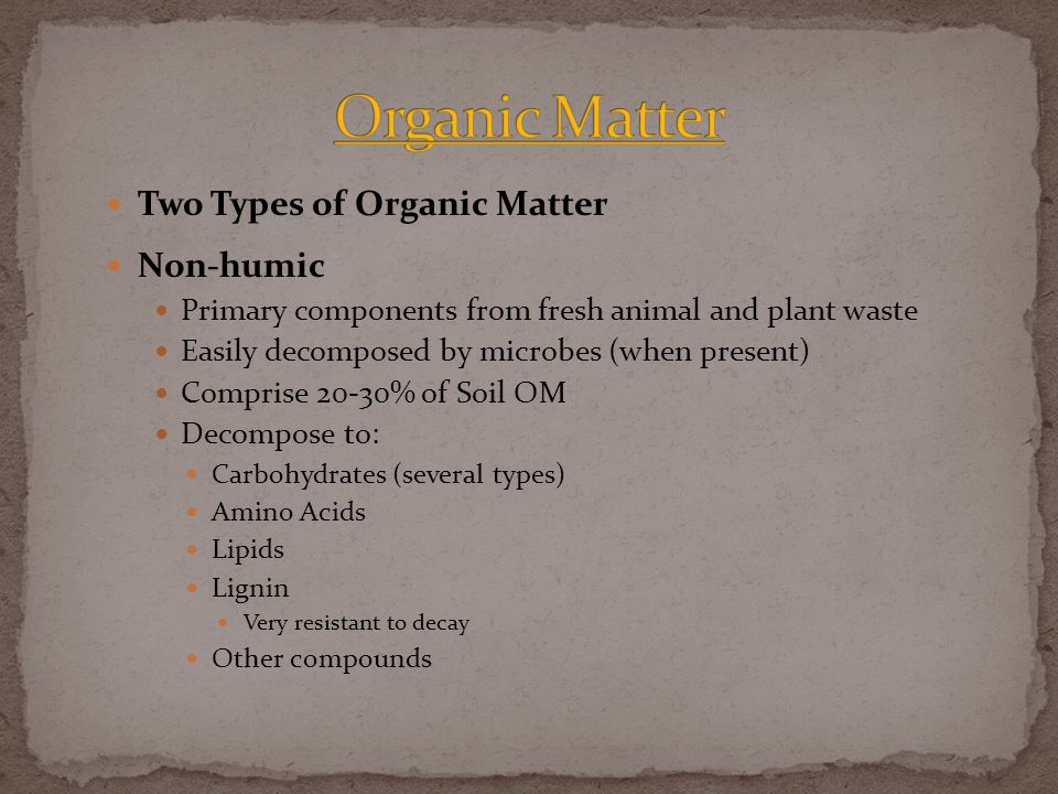 Two Types of Organic Matter Non-humic Primary components from fresh animal and plant waste Easily decomposed by microbes (when present) Comprise 20-30% of Soil OM Decompose to: Carbohydrates (several types) Amino Acids Lipids Lignin Very resistant to decay Other compounds
