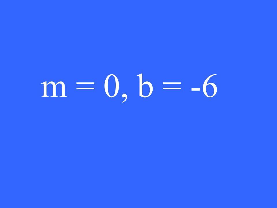 m = 0, b = -6