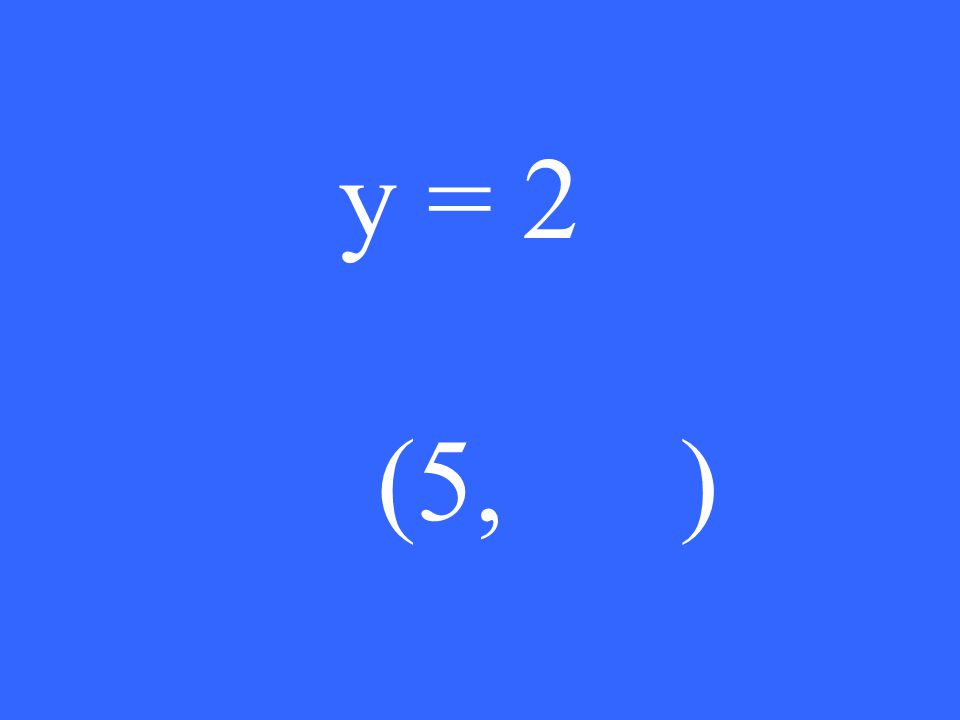 y = 2 (5, )