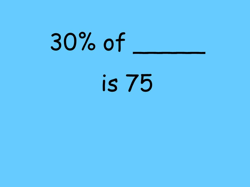 30% of _____ is 75
