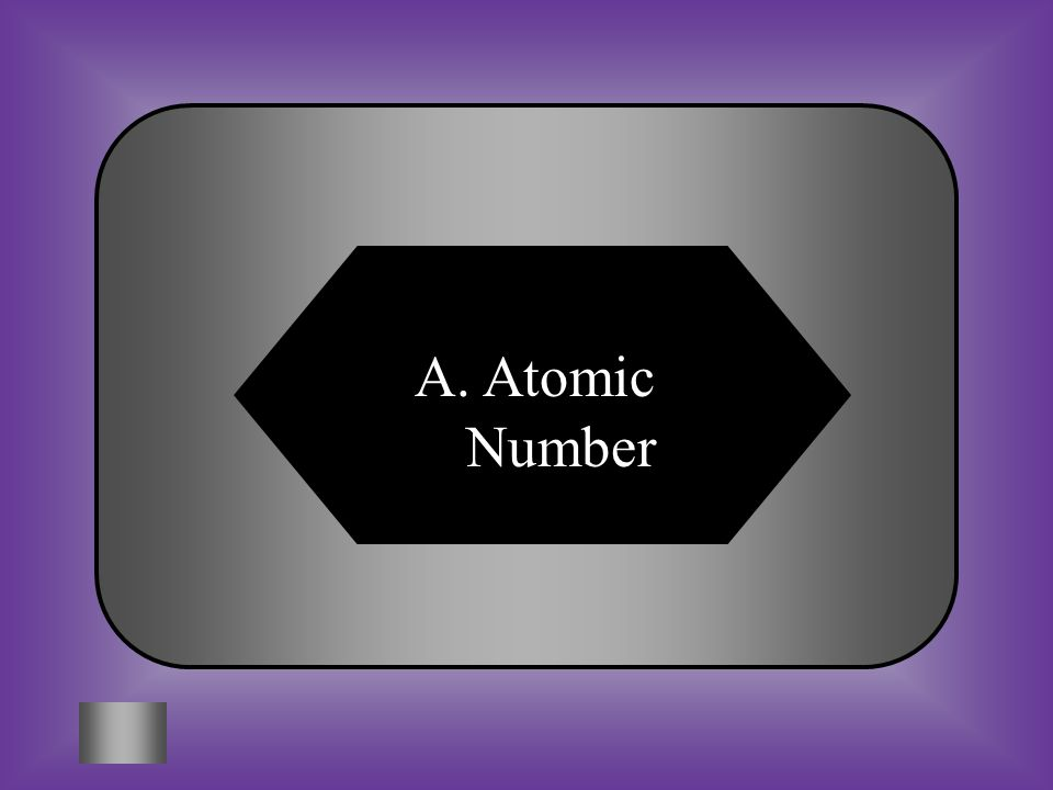 A:B: 84 C:D: 12None of these #6 The Atomic Number The number of protons in the nucleus of an atom.
