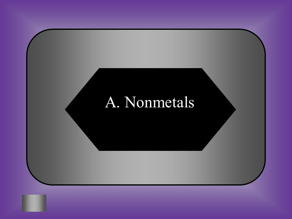 A:B: NonmetalsMetals C:D: MetalliodsTransition Metals #10 What elements that are gases or brittle solids and poor conductors of heat and electricity.