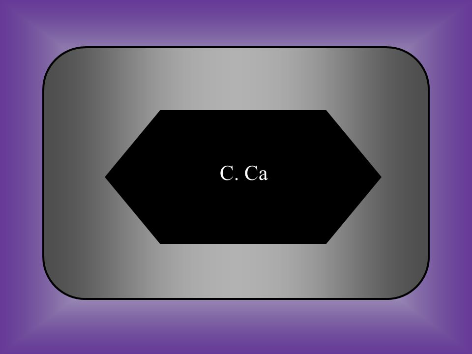 A:B: CCal C:D: Ca CA #12 What is the symbol for Calcium
