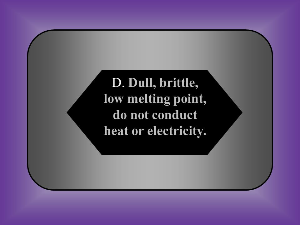 A:B: Luster, brittle, low melting point, do not conduct heat or electricity.