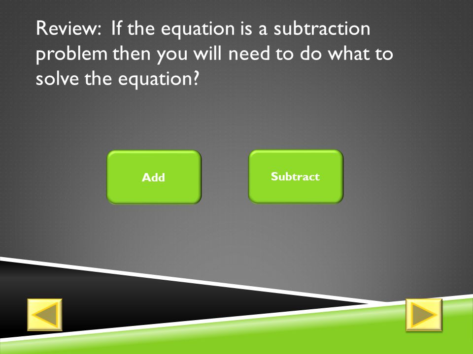 Review: If the equation is a subtraction problem then you will need to do what to solve the equation.