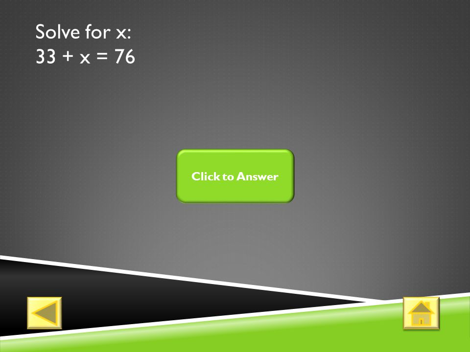 Solve for x: 33 + x = 76 Click to Answer