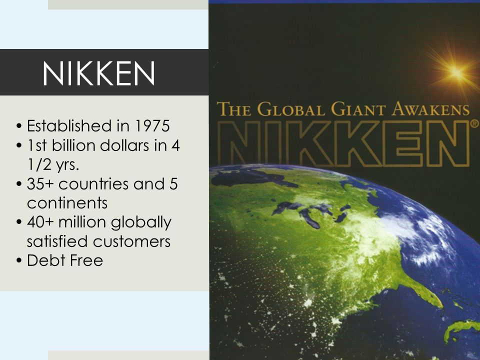 NIKKEN Established in 1975 1st billion dollars in 4 1/2 yrs. 35+ countries and 5 continents 40+ million globally satisfied customers Debt Free