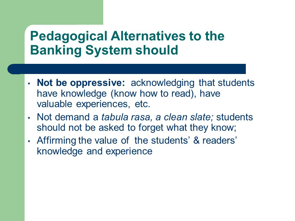 Pedagogical Alternatives to the Banking System should Not be oppressive: acknowledging that students have knowledge (know how to read), have valuable experiences, etc.