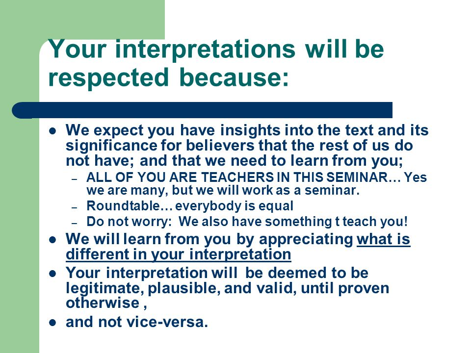 Your interpretations will be respected because: We expect you have insights into the text and its significance for believers that the rest of us do not have; and that we need to learn from you; – ALL OF YOU ARE TEACHERS IN THIS SEMINAR… Yes we are many, but we will work as a seminar.