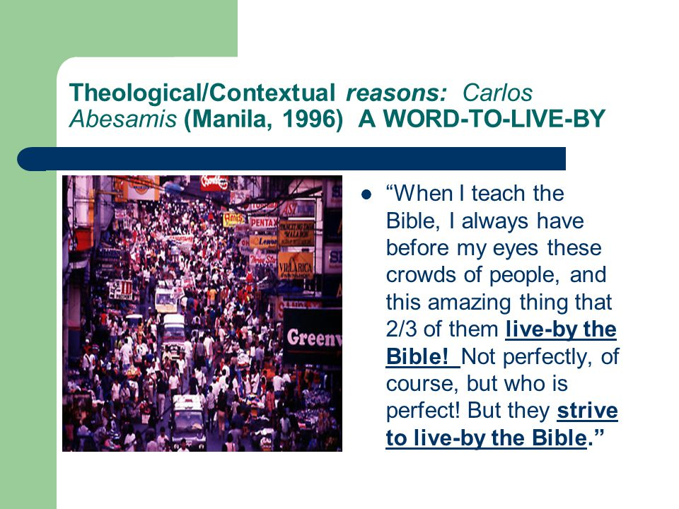 Theological/Contextual reasons: Carlos Abesamis (Manila, 1996) A WORD-TO-LIVE-BY When I teach the Bible, I always have before my eyes these crowds of people, and this amazing thing that 2/3 of them live-by the Bible.