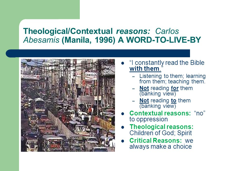 Theological/Contextual reasons: Carlos Abesamis (Manila, 1996) A WORD-TO-LIVE-BY I constantly read the Bible with them. – Listening to them; learning from them; teaching them.