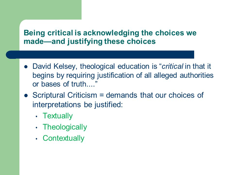 Being critical is acknowledging the choices we made—and justifying these choices David Kelsey, theological education is critical in that it begins by requiring justification of all alleged authorities or bases of truth.... Scriptural Criticism = demands that our choices of interpretations be justified: Textually Theologically Contextually