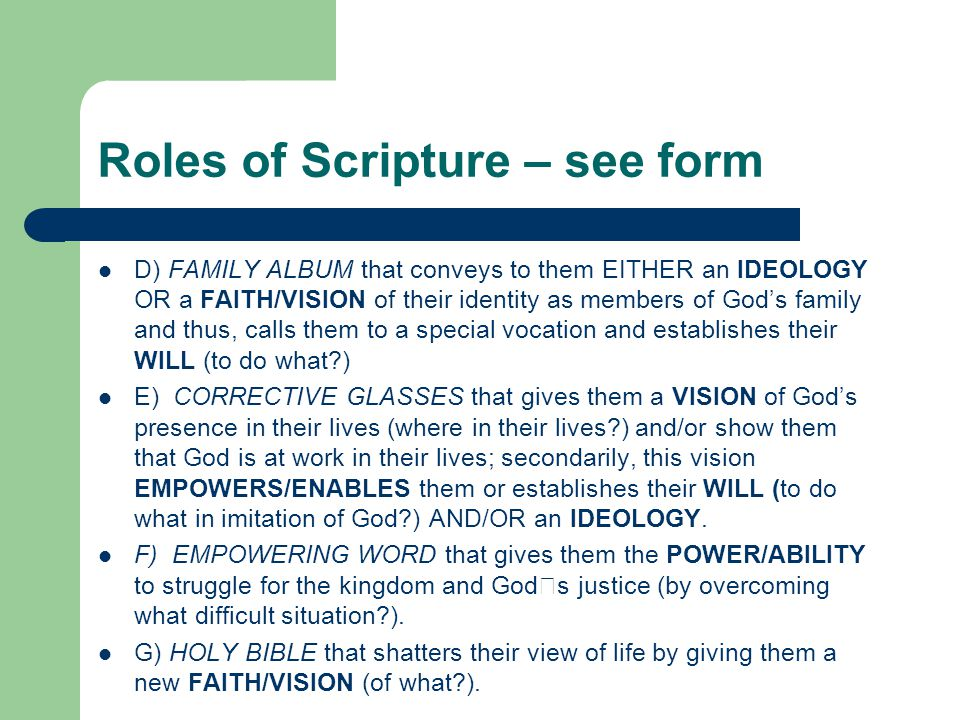 Roles of Scripture – see form D) FAMILY ALBUM that conveys to them EITHER an IDEOLOGY OR a FAITH/VISION of their identity as members of God's family and thus, calls them to a special vocation and establishes their WILL (to do what ) E) CORRECTIVE GLASSES that gives them a VISION of God's presence in their lives (where in their lives ) and/or show them that God is at work in their lives; secondarily, this vision EMPOWERS/ENABLES them or establishes their WILL (to do what in imitation of God ) AND/OR an IDEOLOGY.