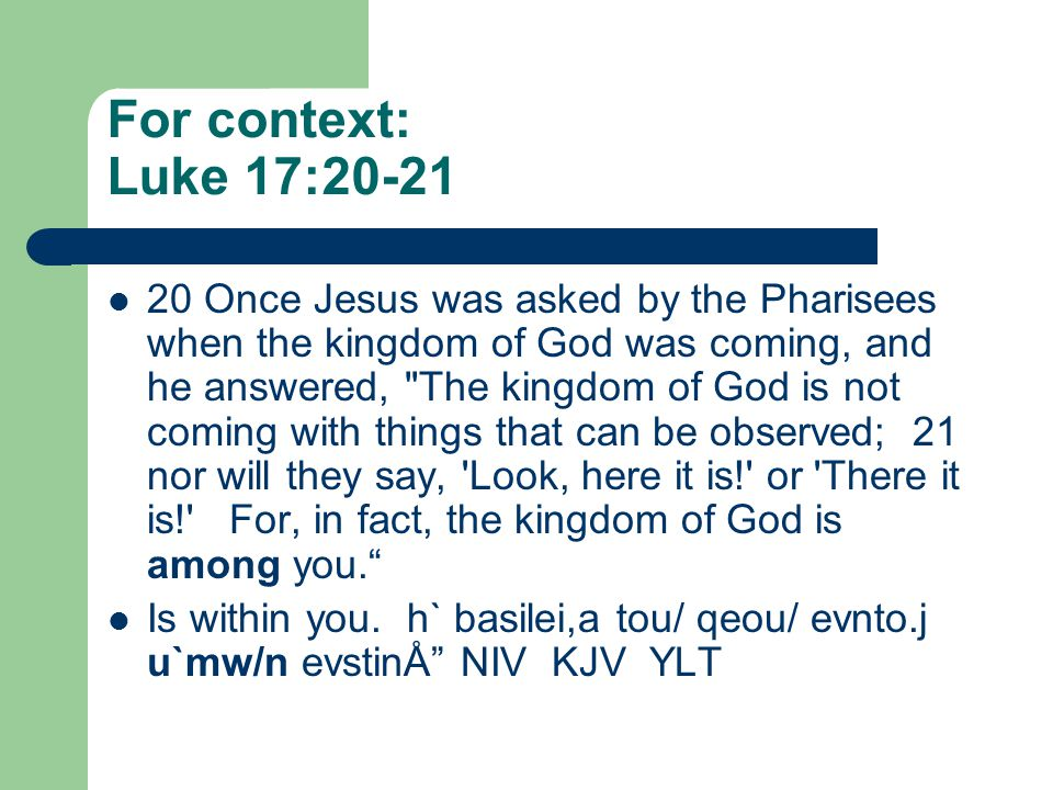For context: Luke 17:20-21 20 Once Jesus was asked by the Pharisees when the kingdom of God was coming, and he answered, The kingdom of God is not coming with things that can be observed; 21 nor will they say, Look, here it is! or There it is! For, in fact, the kingdom of God is among you. Is within you.