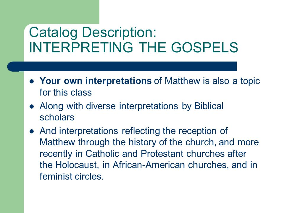 Catalog Description: INTERPRETING THE GOSPELS Your own interpretations of Matthew is also a topic for this class Along with diverse interpretations by Biblical scholars And interpretations reflecting the reception of Matthew through the history of the church, and more recently in Catholic and Protestant churches after the Holocaust, in African ‑ American churches, and in feminist circles.