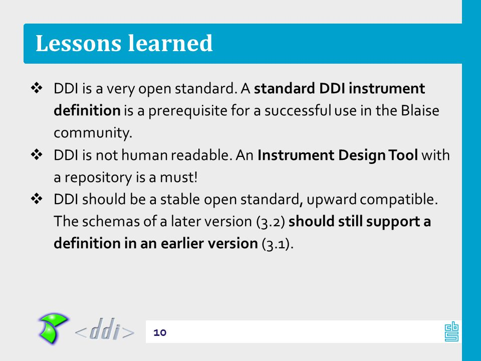 Lessons learned  DDI is a very open standard. A standard DDI instrument definition is a prerequisite for a successful use in the Blaise community. 