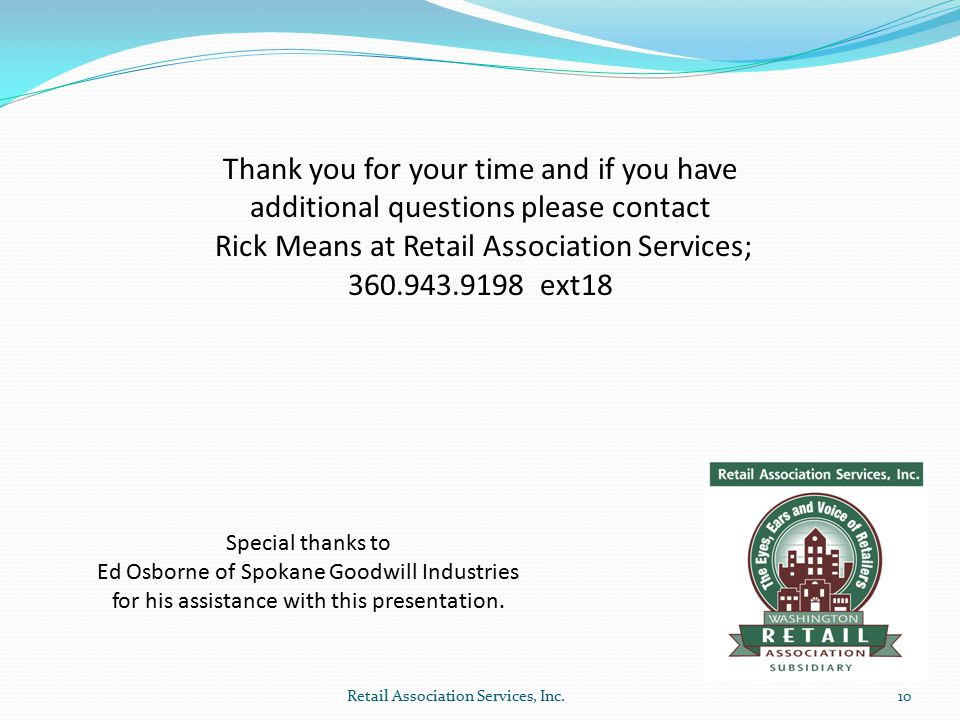 Thank you for your time and if you have additional questions please contact Rick Means at Retail Association Services; 360.943.9198 ext18 10 Special t