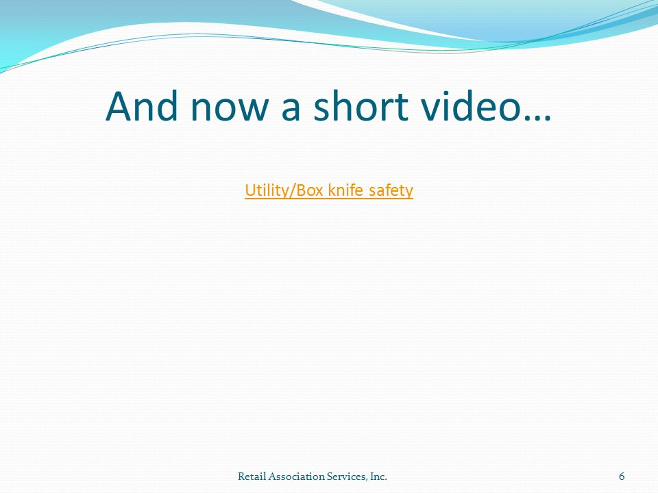 And now a short video… Retail Association Services, Inc.6 Utility/Box knife safety