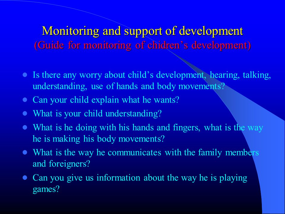 Monitoring and support of development (Guide for monitoring of chidren's development) Is there any worry about child's development, hearing, talking, understanding, use of hands and body movements.