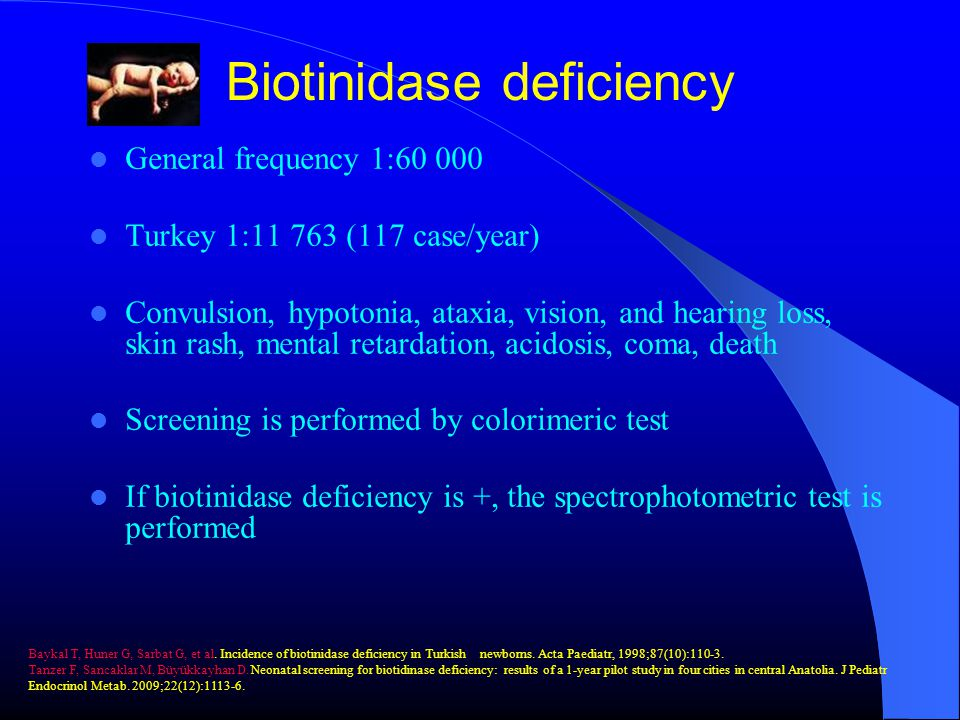 Biotinidase deficiency General frequency 1:60 000 Turkey 1:11 763 (117 case/year) Convulsion, hypotonia, ataxia, vision, and hearing loss, skin rash, mental retardation, acidosis, coma, death Screening is performed by colorimeric test If biotinidase deficiency is +, the spectrophotometric test is performed Baykal T, Huner G, Sarbat G, et al.