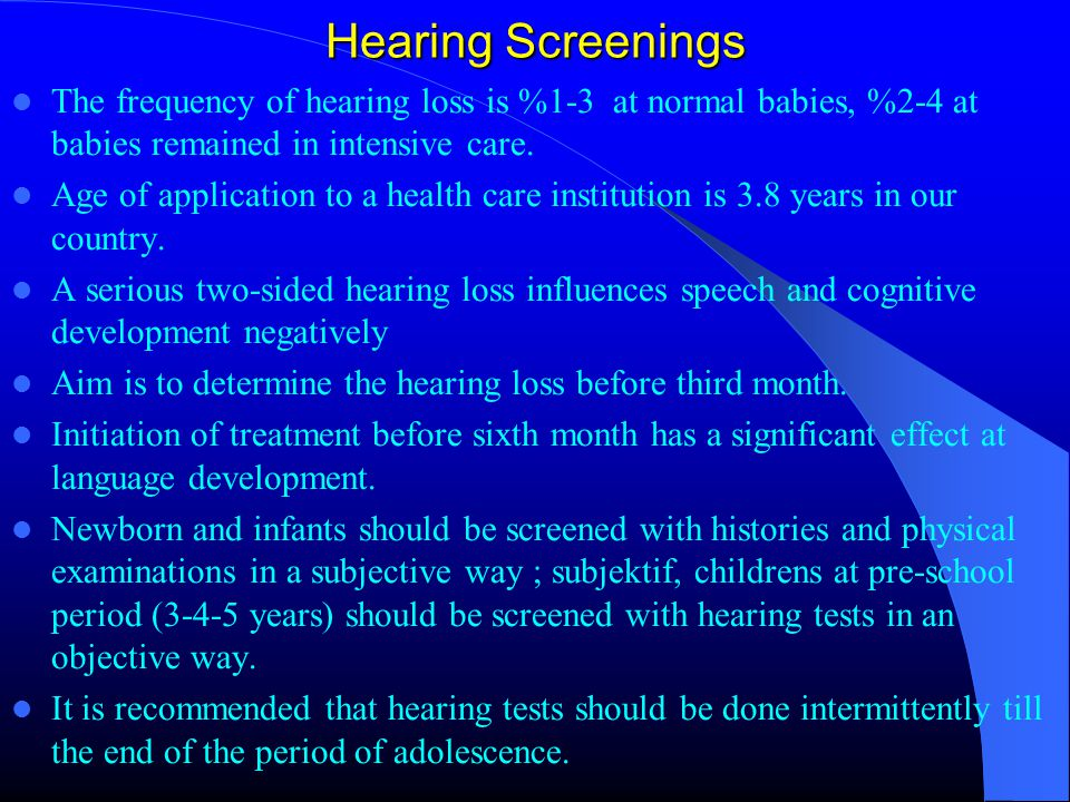 Hearing Screenings The frequency of hearing loss is %1-3 at normal babies, %2-4 at babies remained in intensive care.