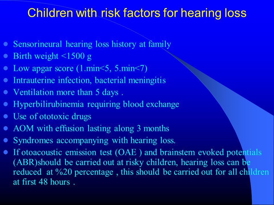 Children with risk factors for hearing loss Sensorineural hearing loss history at family Birth weight <1500 g Low apgar score (1.min<5, 5.min<7) Intrauterine infection, bacterial meningitis Ventilation more than 5 days.