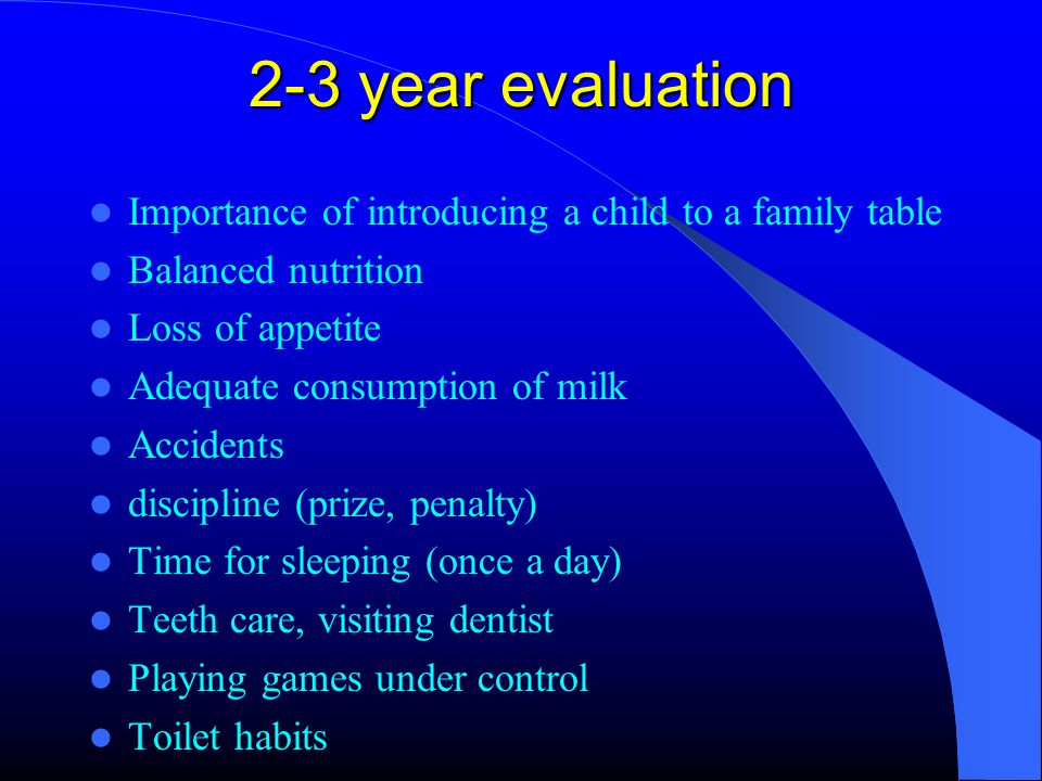 2-3 year evaluation Importance of introducing a child to a family table Balanced nutrition Loss of appetite Adequate consumption of milk Accidents discipline (prize, penalty) Time for sleeping (once a day) Teeth care, visiting dentist Playing games under control Toilet habits