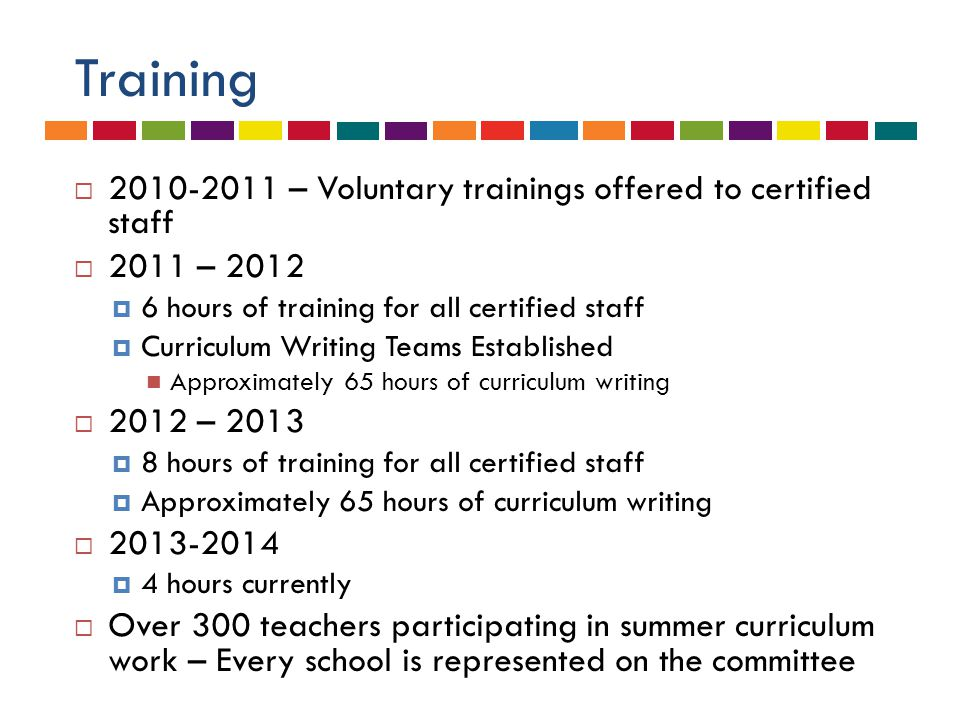 Training  2010-2011 – Voluntary trainings offered to certified staff  2011 – 2012  6 hours of training for all certified staff  Curriculum Writing Teams Established Approximately 65 hours of curriculum writing  2012 – 2013  8 hours of training for all certified staff  Approximately 65 hours of curriculum writing  2013-2014  4 hours currently  Over 300 teachers participating in summer curriculum work – Every school is represented on the committee