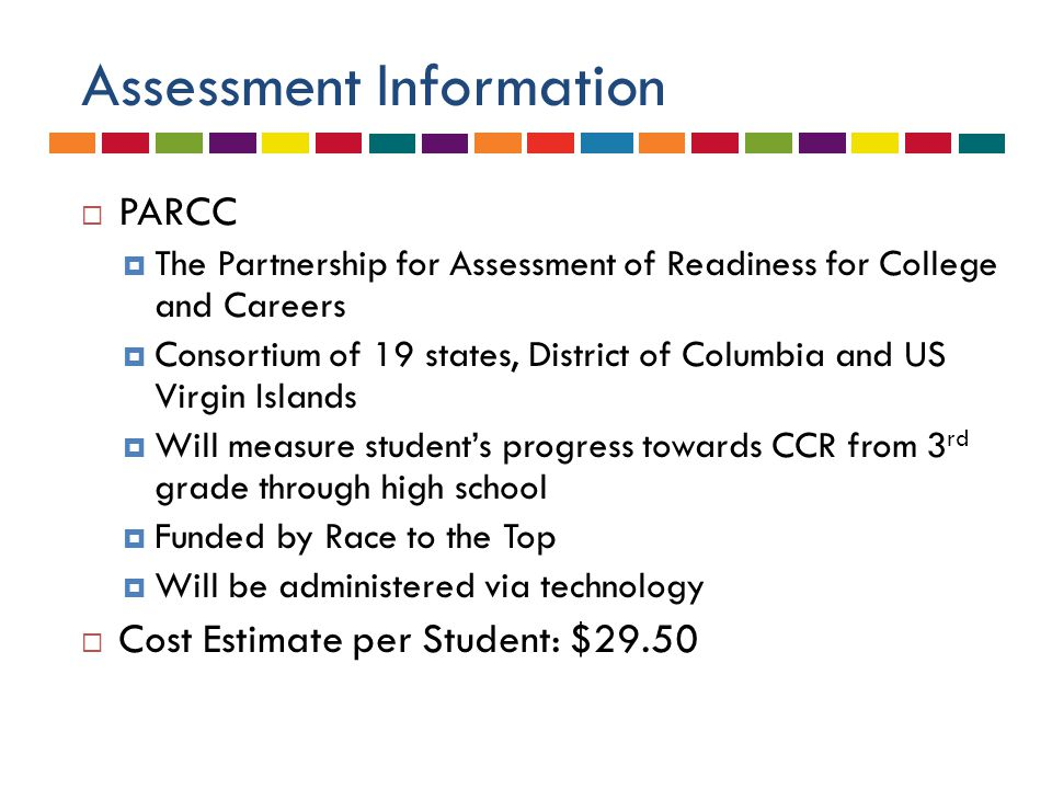 Assessment Information  PARCC  The Partnership for Assessment of Readiness for College and Careers  Consortium of 19 states, District of Columbia and US Virgin Islands  Will measure student's progress towards CCR from 3 rd grade through high school  Funded by Race to the Top  Will be administered via technology  Cost Estimate per Student: $29.50