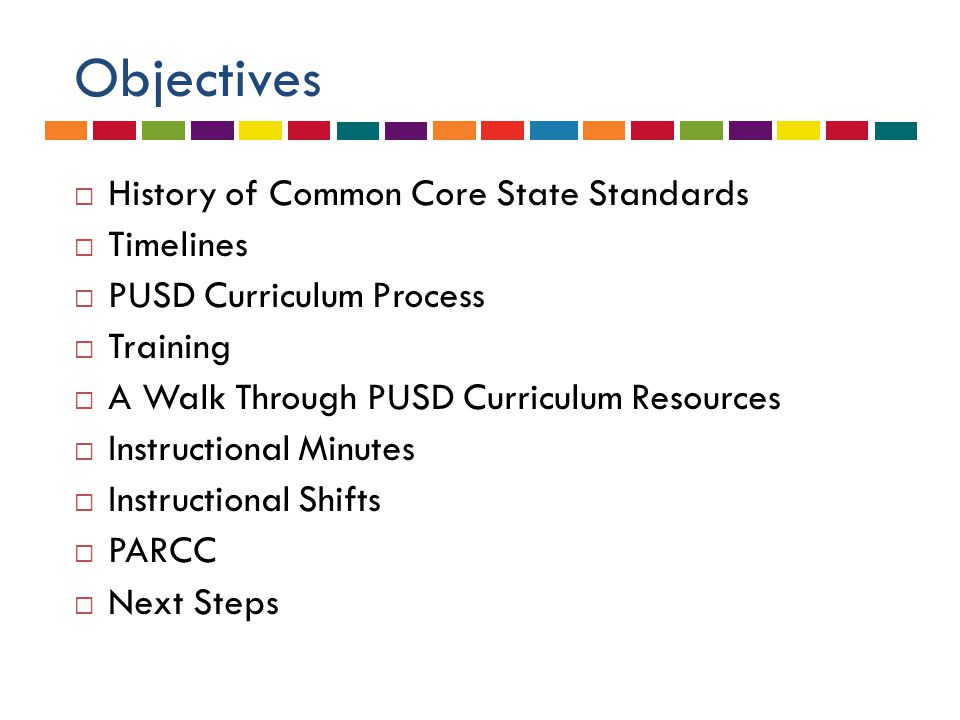 Objectives  History of Common Core State Standards  Timelines  PUSD Curriculum Process  Training  A Walk Through PUSD Curriculum Resources  Instructional Minutes  Instructional Shifts  PARCC  Next Steps
