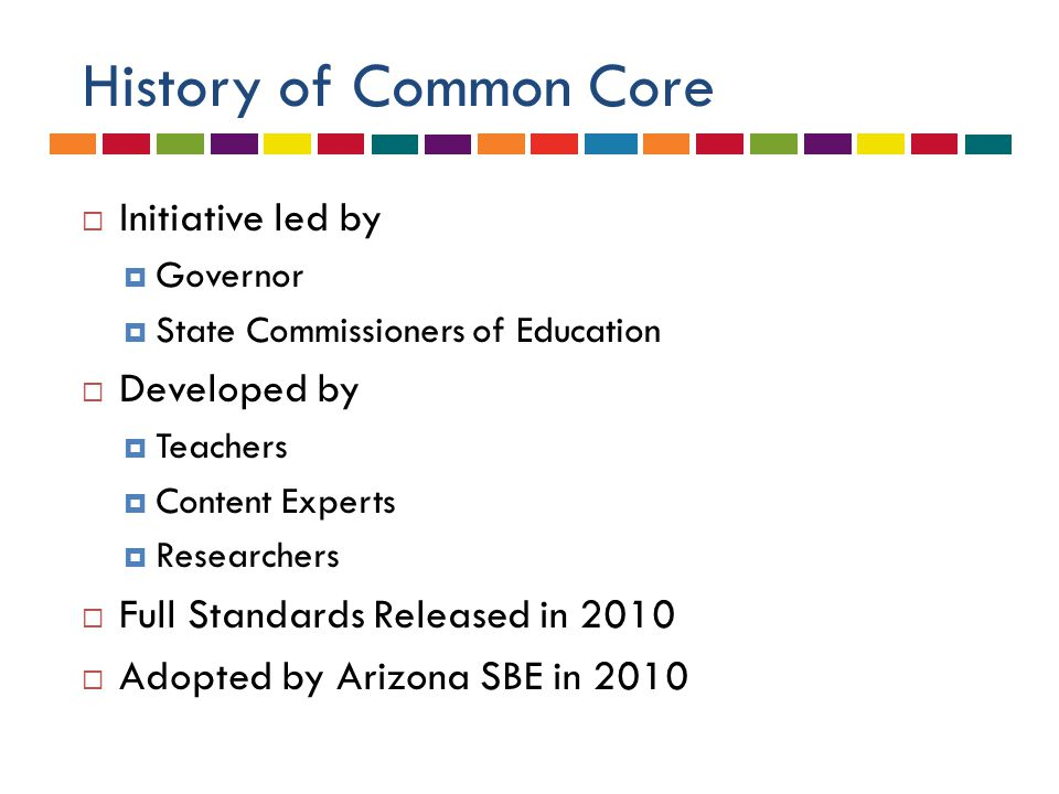 History of Common Core  Initiative led by  Governor  State Commissioners of Education  Developed by  Teachers  Content Experts  Researchers  Full Standards Released in 2010  Adopted by Arizona SBE in 2010