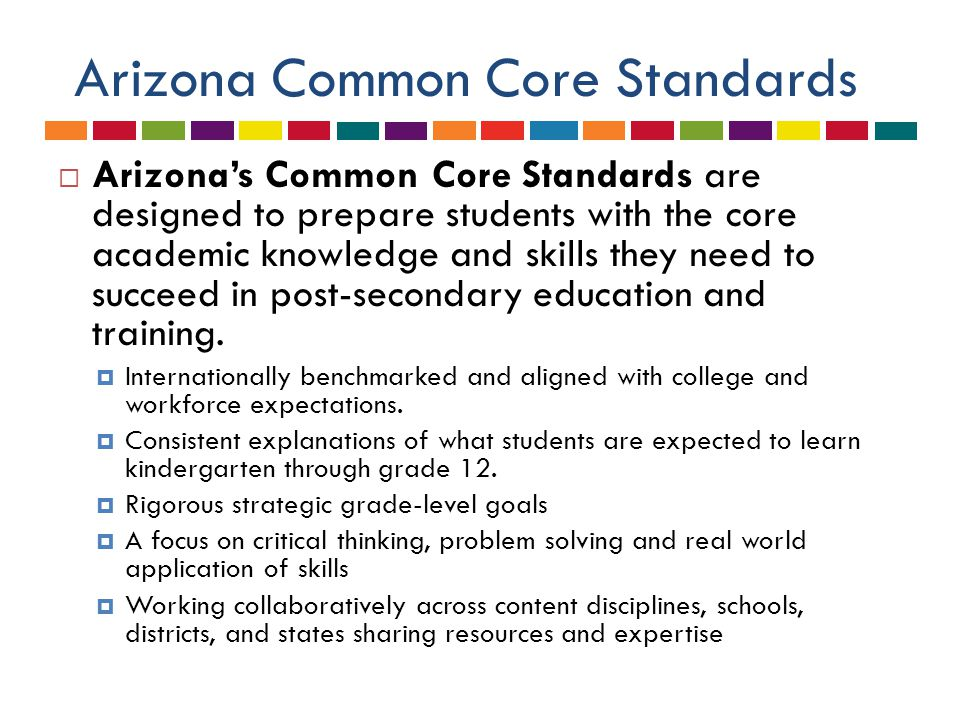 Timeline for Transition to ACCS 2011-2012 Kindergarten & First Grade 2012 – 2013 Second Grade and introduce in all other grades 2013 – 2014 Full Implementation in all grades K-12 Arizona Common Core Standards