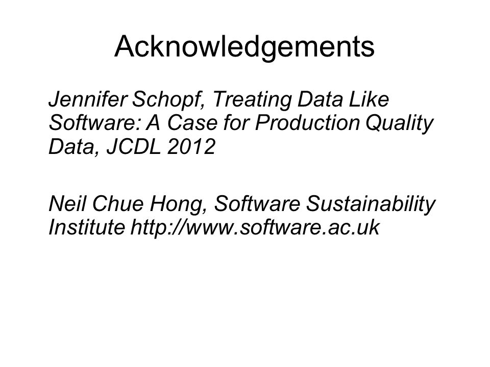 Acknowledgements Jennifer Schopf, Treating Data Like Software: A Case for Production Quality Data, JCDL 2012 Neil Chue Hong, Software Sustainability Institute http://www.software.ac.uk