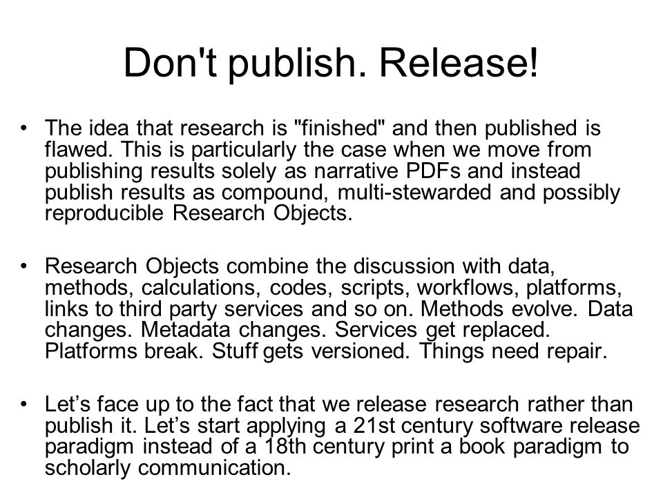 Don t publish. Release. The idea that research is finished and then published is flawed.
