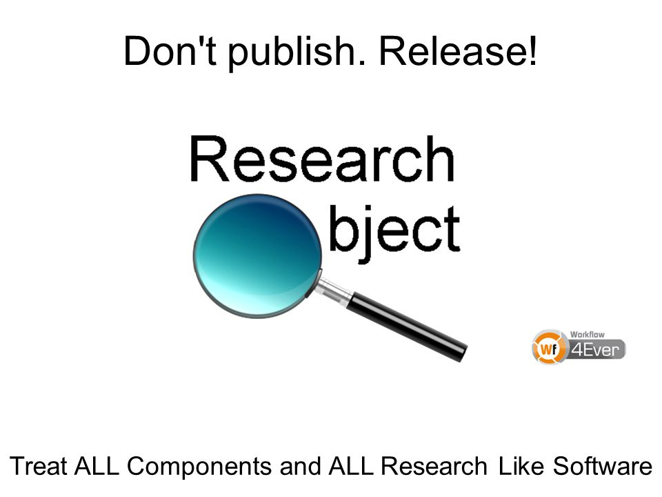 Don t publish. Release! Treat ALL Components and ALL Research Like Software