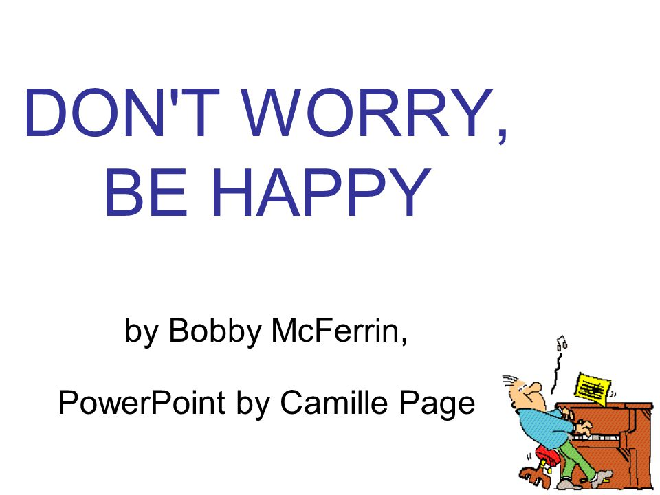 DON T WORRY, BE HAPPY by Bobby McFerrin, PowerPoint by Camille Page