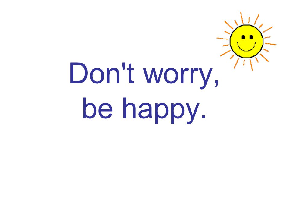 Don t worry, be happy.