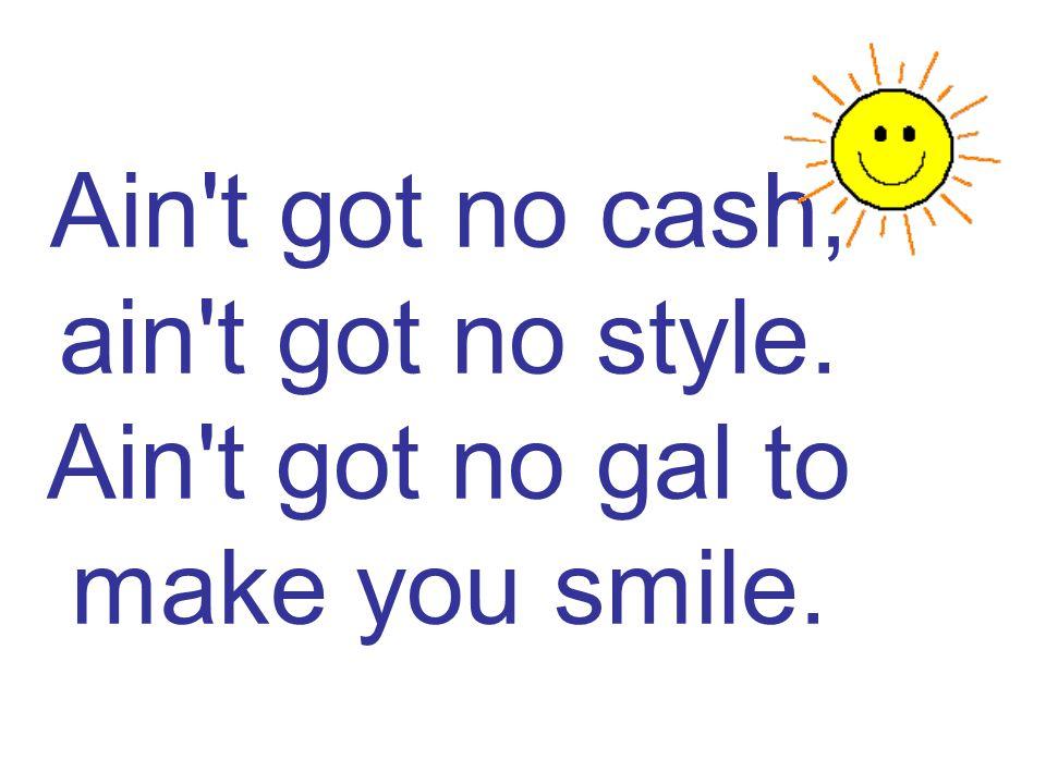 Ain't got no cash, ain't got no style. Ain't got no gal to make you smile.