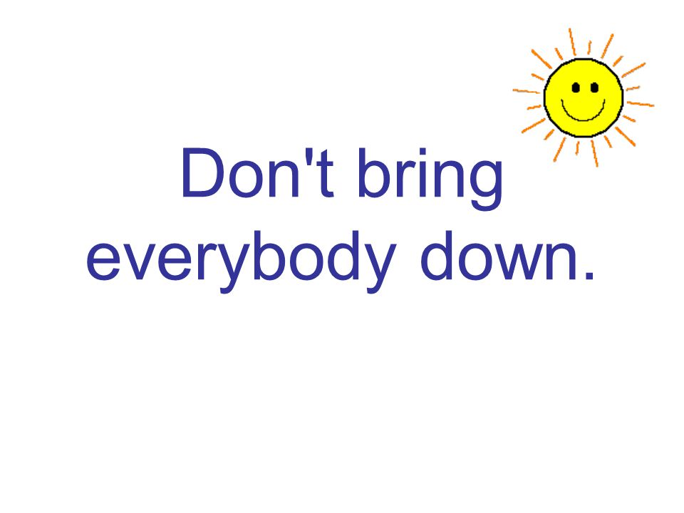 Don t bring everybody down.