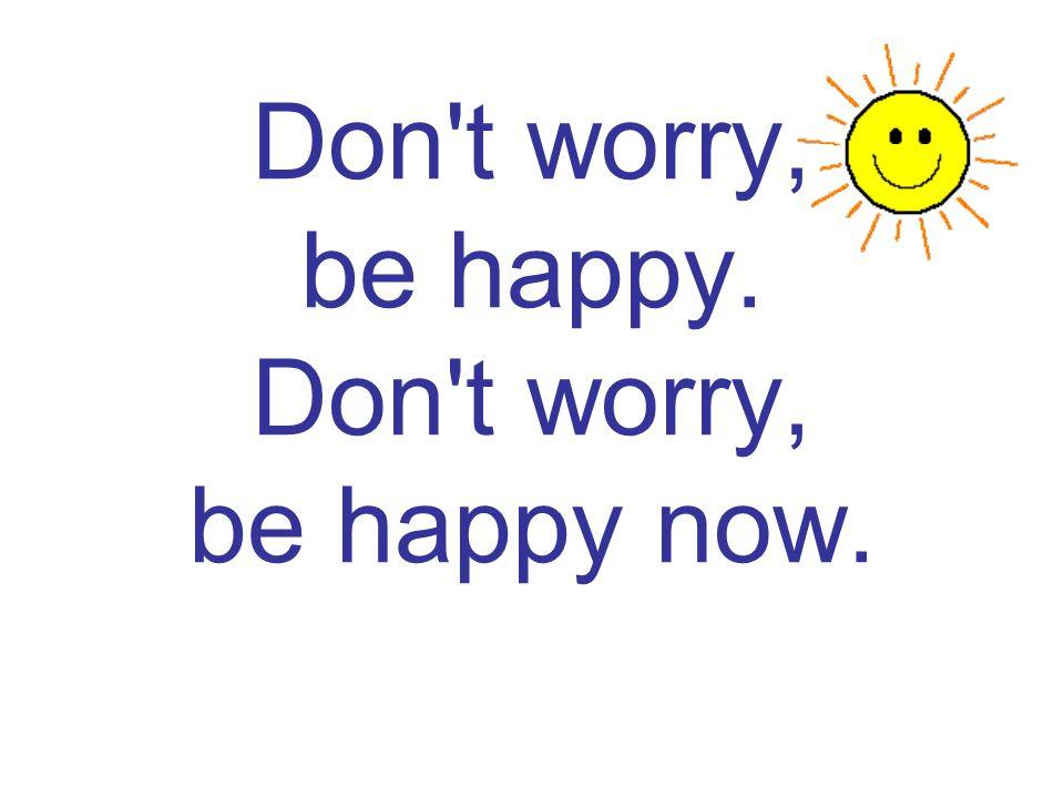 Don't worry, be happy. Don't worry, be happy now.