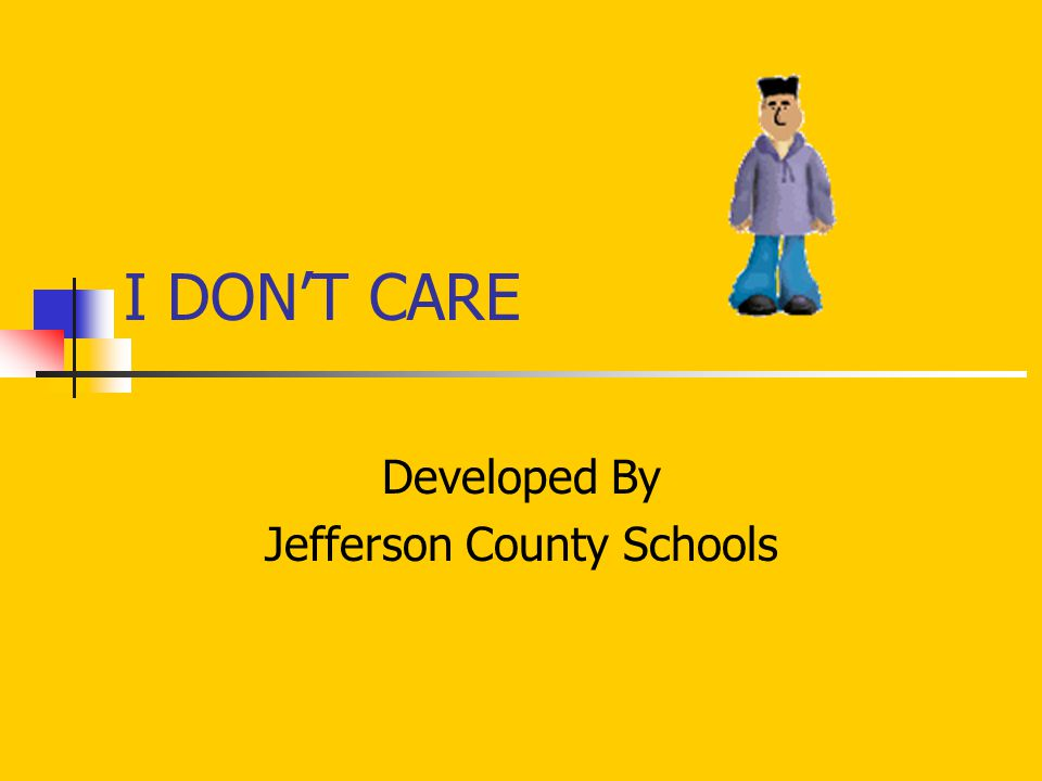 I DON'T CARE Developed By Jefferson County Schools